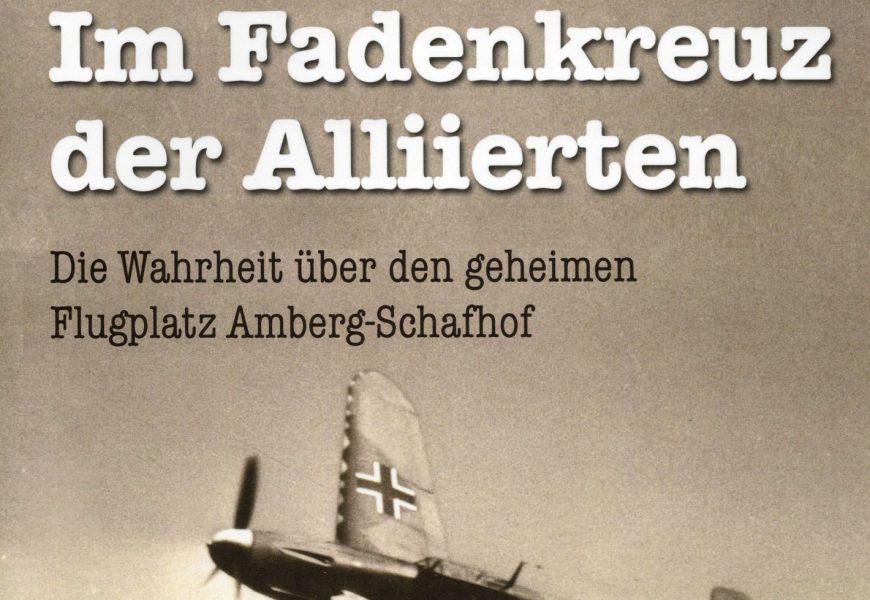 Im Fadenkreuz der Alliierten – Die Wahrheit über den geheimen Flugplatz Amberg-Schafhof